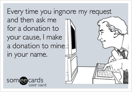 Every time you ingnore my request and then ask me 