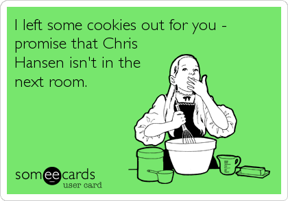 I left some cookies out for you - promise that Chris Hansen isn't in the next room.