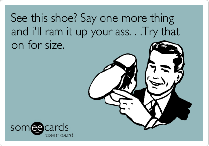 See this shoe? Say one more thing and i'll ram it up your ass. . .Try that on for size.