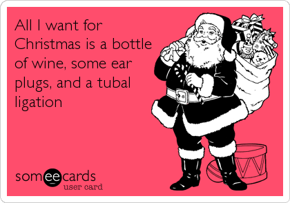 All I want for Christmas is a bottle of wine, some ear plugs, and a tubal ligation