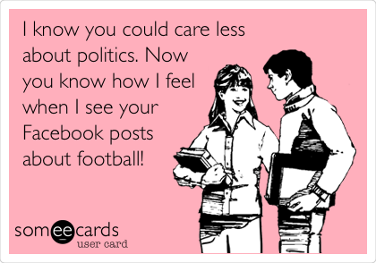 I know you could care less about politics. Now you know how I feel when I see your Facebook posts about football!