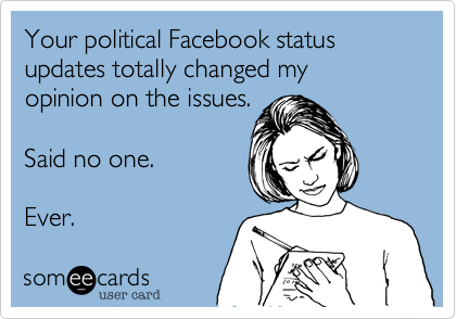 Your political Facebook status updates totally changed my opinion on the issues.  Said no one.  Ever.