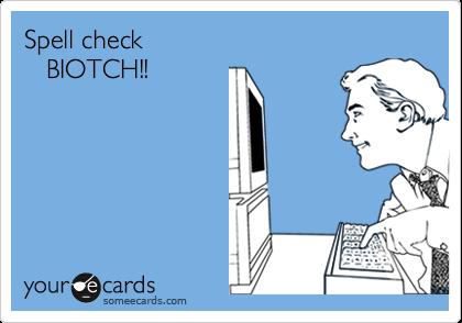 Spell check    BIOTCH!!