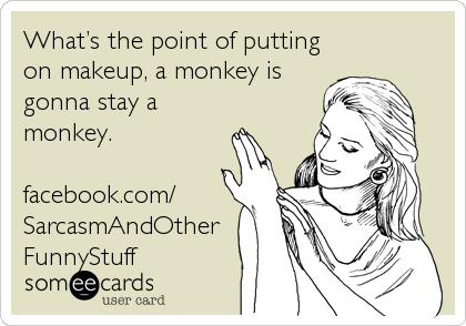 What's the point of putting on makeup, a monkey is gonna stay a monkey.  facebook.com/ SarcasmAndOther FunnyStuff