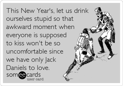 This New Year's, let us drink ourselves stupid so that awkward moment when everyone is supposed to kiss won't be so uncomfortable since we have only Jack Daniels to love.