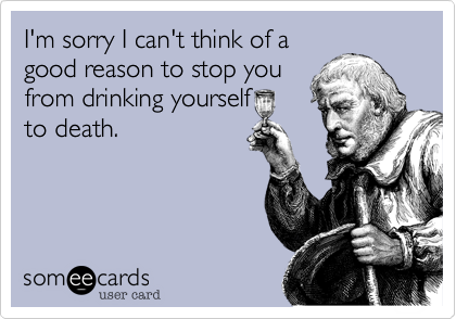 I'm sorry I can't think of a good reason to stop you from drinking yourself to death.