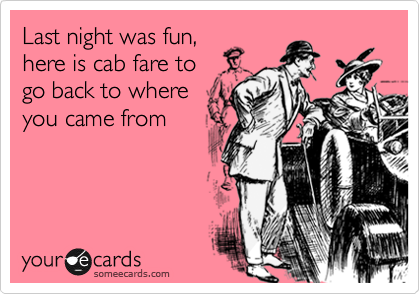 Last night was fun, here is cab fare to go back to where you came from