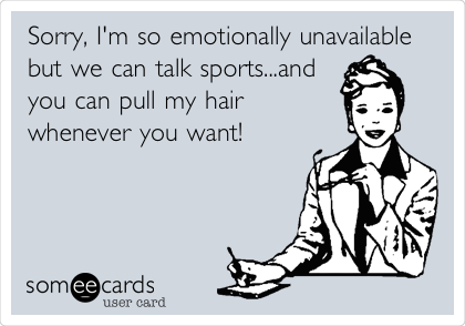 Sorry, I'm so emotionally unavailable but we can talk sports...and you can pull my hair whenever you want!