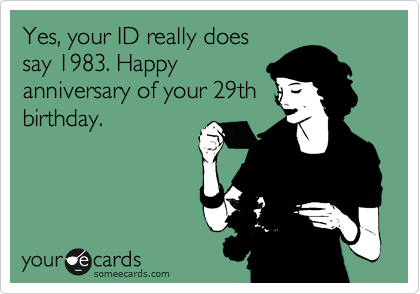Yes, your ID really does say 1982. Happy anniversary of your 29th birthday.