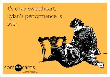 It's okay sweetheart, Rylan's performance is over.