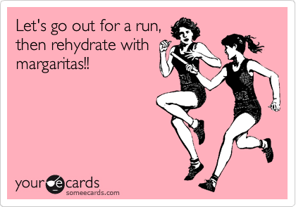 Let's go out for a run, then rehydrate with  margaritas!!
