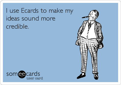 I use Ecards to make my ideas sound more credible.