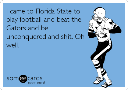 I came to Florida State to play football and beat the Gators and be unconquered and shit. Oh well.