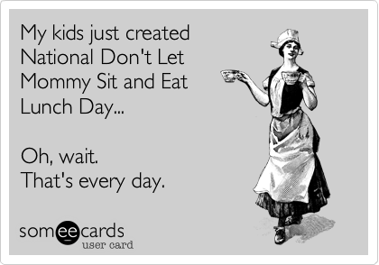 My kids just created  National Don't Let Mommy Sit and Eat  Lunch Day...  Oh, wait. That's every day.