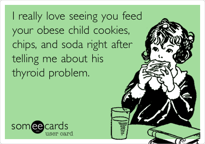 I really love seeing you feed your obese child cookies, chips, and soda right after telling me about his thyroid problem.