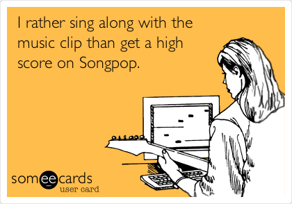 I rather sing along with the music clip than get a high score on Songpop.