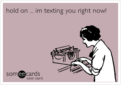 hold on ... im texting you right now!