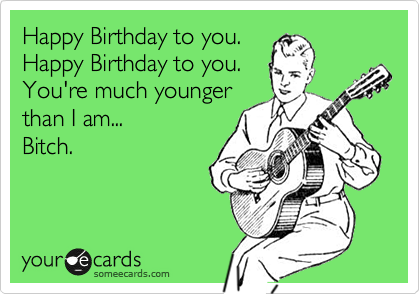 Happy Birthday to you. Happy Birthday to you. You're much younger than I am... Bitch.