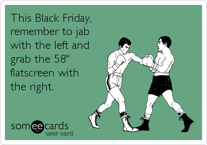 """This Black Friday, remember to jab with the left and grab the 58""""  flatscreen with the right."""