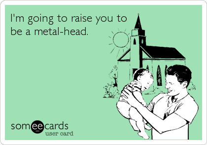 I'm going to raise you to be a metal-head.