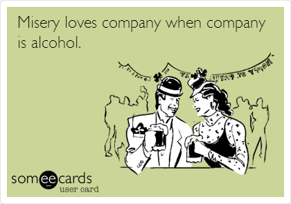 Misery loves company when company is alcohol.