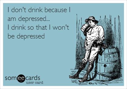 I don't drink because I am depressed... I drink so that I won't be depressed