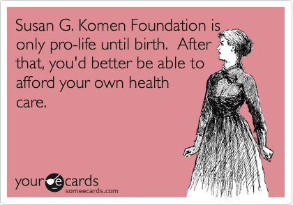 Susan G. Komen Foundation is only pro-life until birth.  After that, you'd better be able to afford your own health care.