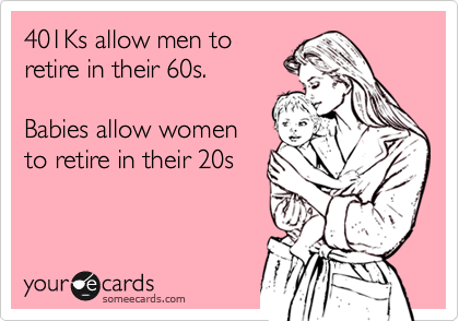 401Ks allow men to retire in their 60s.    Babies allow women to retire in their 20s