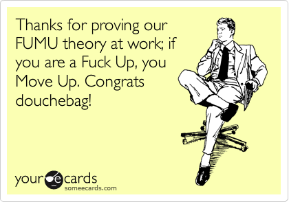 Thanks for proving our FUMU theory at work; if you are a Fuck Up, you Move Up. Congrats douchebag!