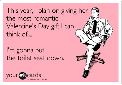 This year, I plan on giving her the most romantic Valentine's Day gift I can think of....  I'm gonna put the toilet seat down.