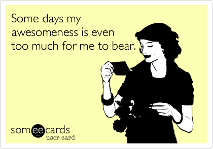 Some days my awesomeness is even too much for me to bear.
