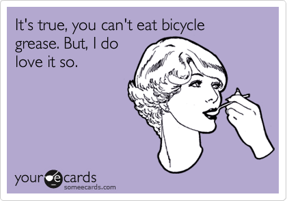 It's true, you can't eat bicycle grease. But, I do