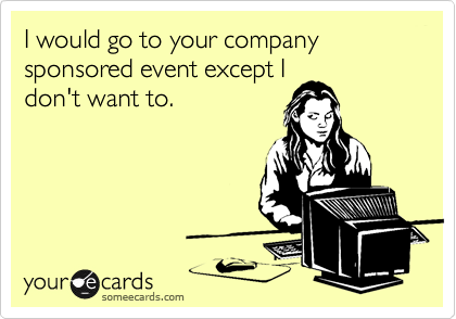 I would go to your company sponsored event except I don't want to.