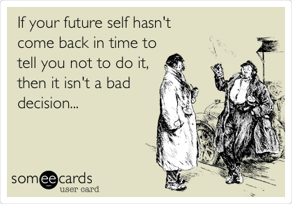 If your future self hasn't  come back in time to tell you not to do it,  then it isn't a bad decision...