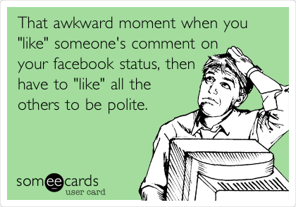 "That awkward moment when you ""like"" someone's comment on your facebook status, then have to ""like"" all the others to be polite."