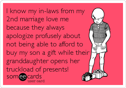 I know my in-laws from my 2nd marriage love me because they always apologize profusely about not being able to afford to buy my son a gift while their granddaughter opens her truckload of presents!