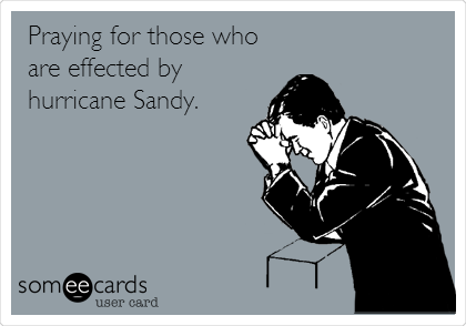Praying for those who are effected by hurricane Sandy.
