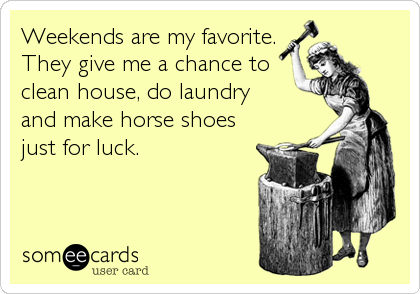 Weekends are my favorite.  They give me a chance to clean house%2C do laundry  and make horse shoes  just for luck.