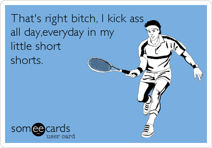 That's right bitch, I kick ass all day,everyday in my little short shorts.