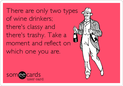There are only two types of wine drinkers; there's classy and there's trashy. Take a moment and reflect on which one you are.