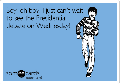 Boy, oh boy, I just can't waitto see the Presidentialdebate on Wednesday!