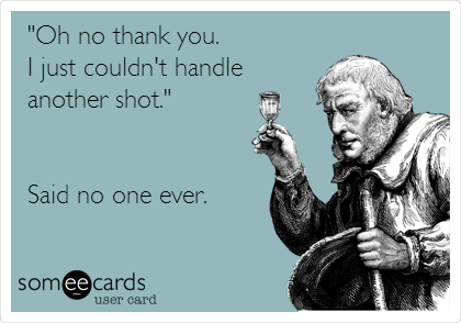 """Oh no thank you. I just couldn't handle  another shot.""   Said no one ever."