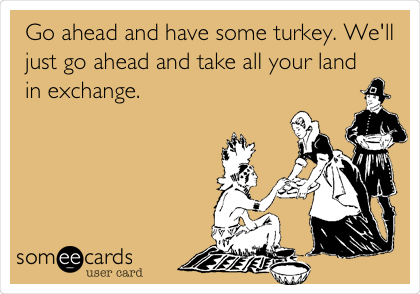 Go ahead and have some turkey. We'll just go ahead and take all your land in exchange.