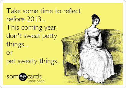 Take some time to reflect before 2013... This coming year,  don't sweat petty things...  or pet sweaty things.