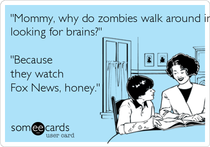 """""""Mommy, why do zombies walk around in a stuporlooking for brains?""""""""Becausethey watchFox News, honey."""""""