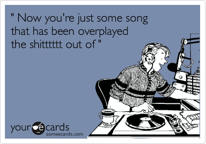 """"""" Now you're just some song  that has been overplayed the shitttttt out of """""""