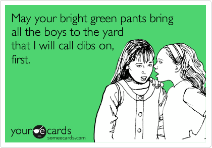 May your bright green pants bring all the boys to the yard that I will call dibs on,  first.