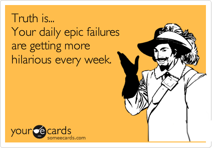 Truth is... Your daily epic failures  are getting more  hilarious every week.