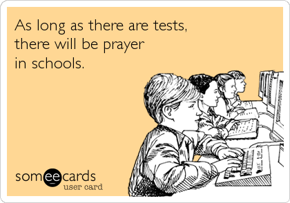 As long as there are tests, there will be prayer in schools.
