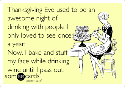 Thanksgiving Eve used to be an awesome night of drinking with people I only loved to see once a year.  Now, I bake and stuff my face while drinking  wine until I pass out.
